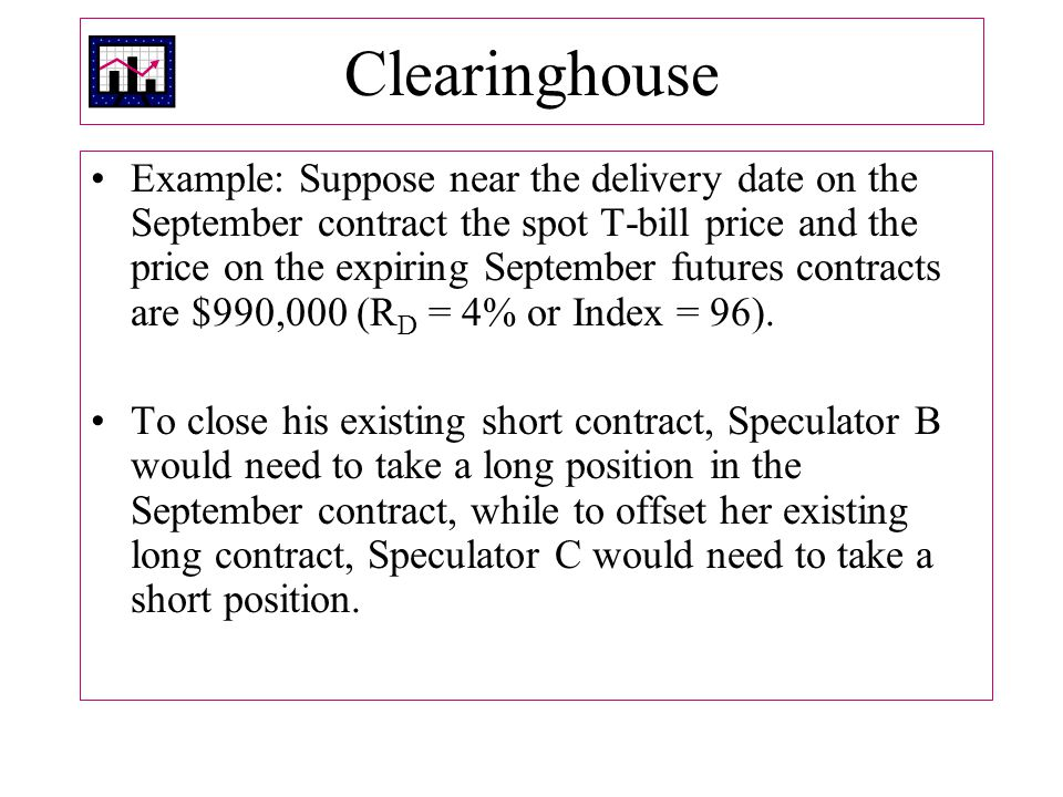 Clearinghouse Example: Suppose near the delivery date on the September contract the spot T-bill price and the price on the expiring September futures contracts are $990,000 (R D = 4% or Index = 96).