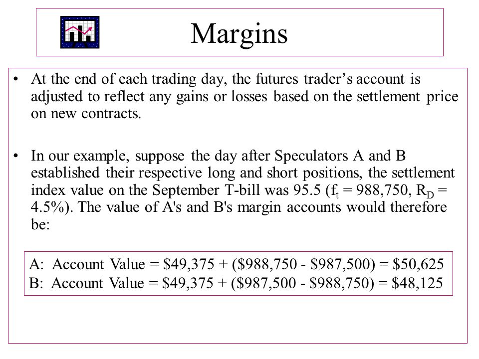 Margins At the end of each trading day, the futures trader's account is adjusted to reflect any gains or losses based on the settlement price on new contracts.