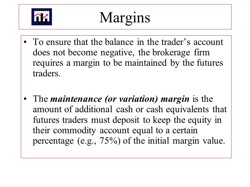 Margins To ensure that the balance in the trader's account does not become negative, the brokerage firm requires a margin to be maintained by the futures traders.