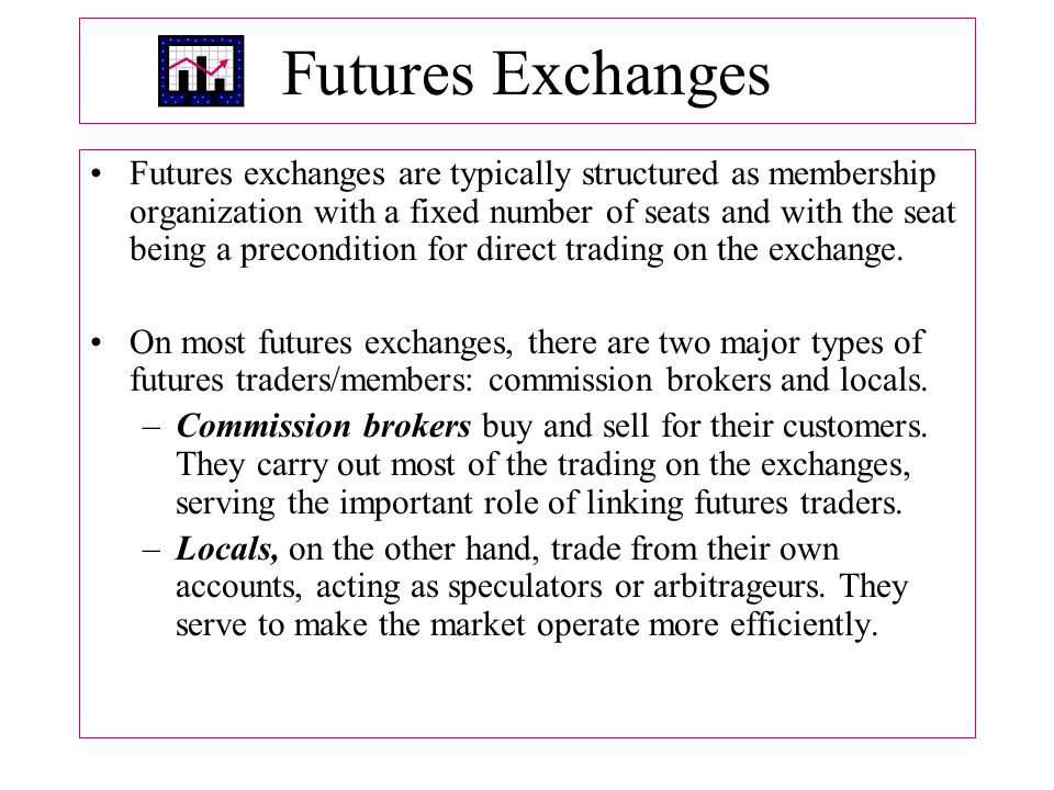 Futures Exchanges Futures exchanges are typically structured as membership organization with a fixed number of seats and with the seat being a precondition for direct trading on the exchange.