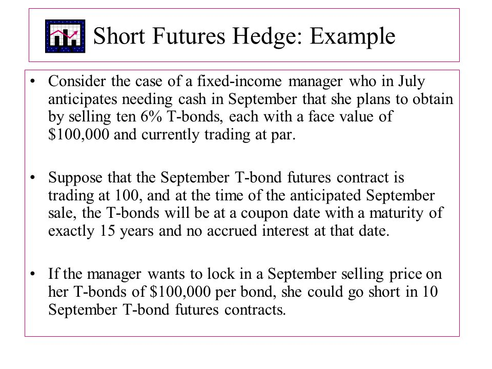 Short Futures Hedge: Example Consider the case of a fixed-income manager who in July anticipates needing cash in September that she plans to obtain by selling ten 6% T-bonds, each with a face value of $100,000 and currently trading at par.