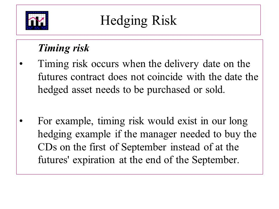 Hedging Risk Timing risk Timing risk occurs when the delivery date on the futures contract does not coincide with the date the hedged asset needs to be purchased or sold.
