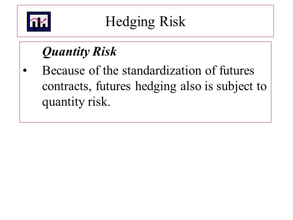 Hedging Risk Quantity Risk Because of the standardization of futures contracts, futures hedging also is subject to quantity risk.