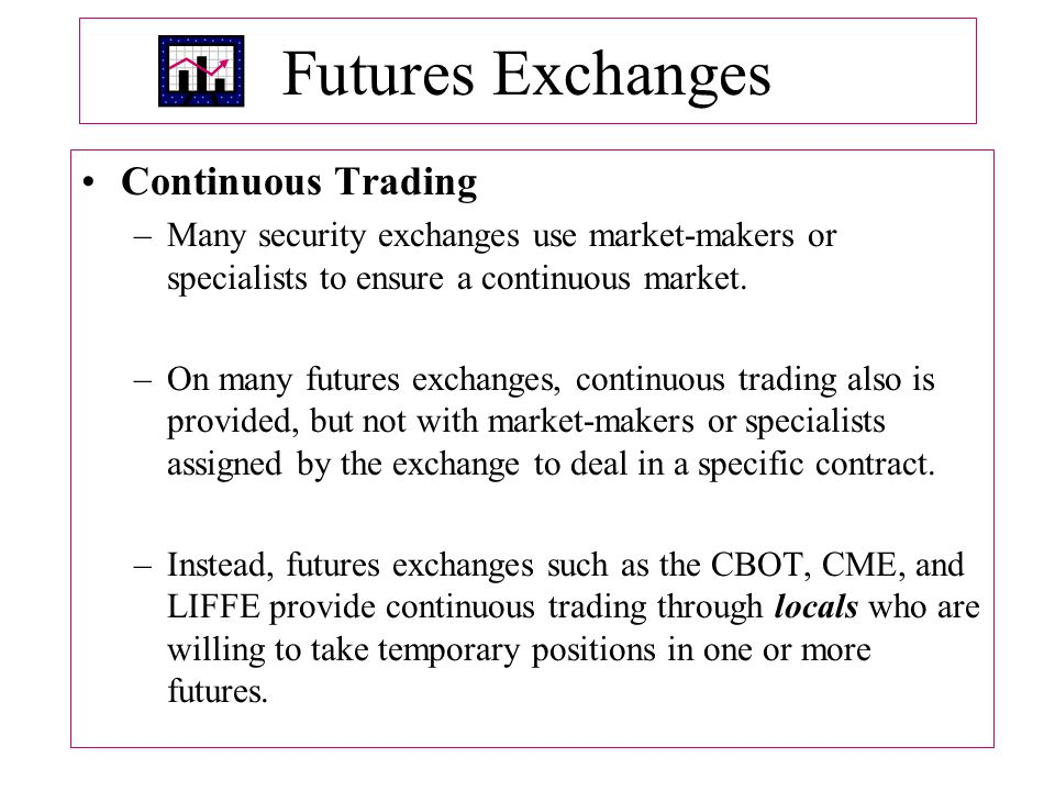 Futures Exchanges Continuous Trading –Many security exchanges use market ‑ makers or specialists to ensure a continuous market.