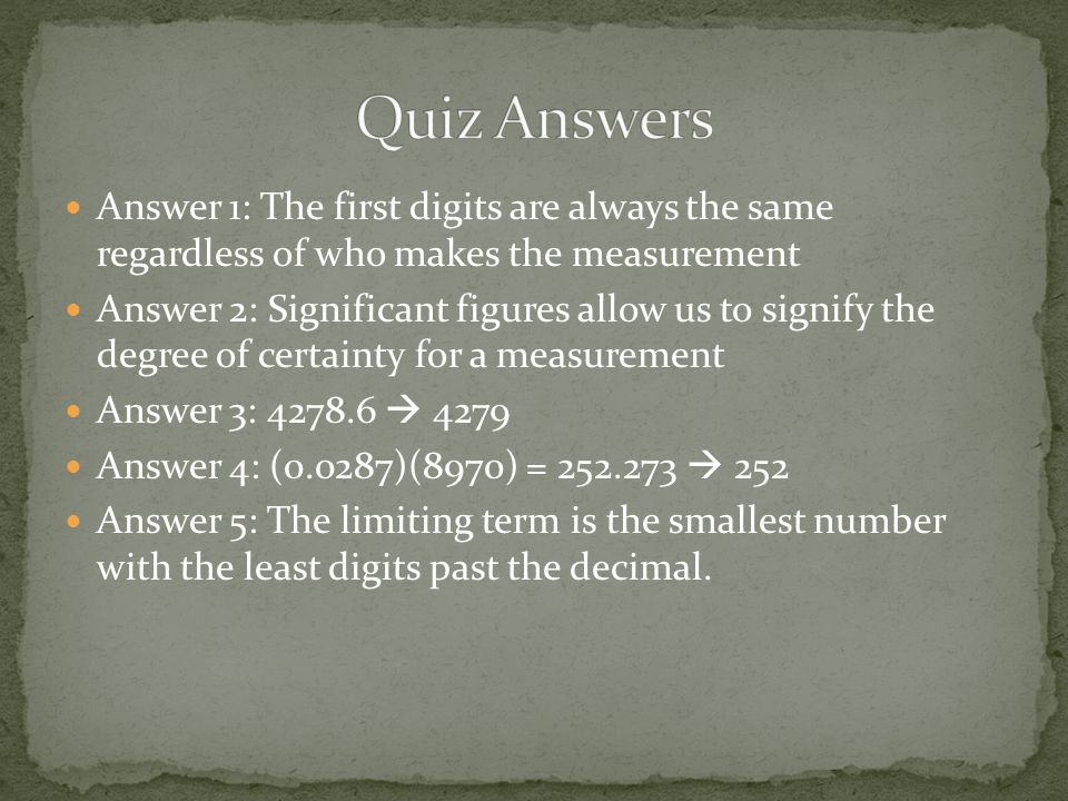 Answer 1: The first digits are always the same regardless of who makes the measurement Answer 2: Significant figures allow us to signify the degree of certainty for a measurement Answer 3: 4278.6  4279 Answer 4: (0.0287)(8970) = 252.273  252 Answer 5: The limiting term is the smallest number with the least digits past the decimal.