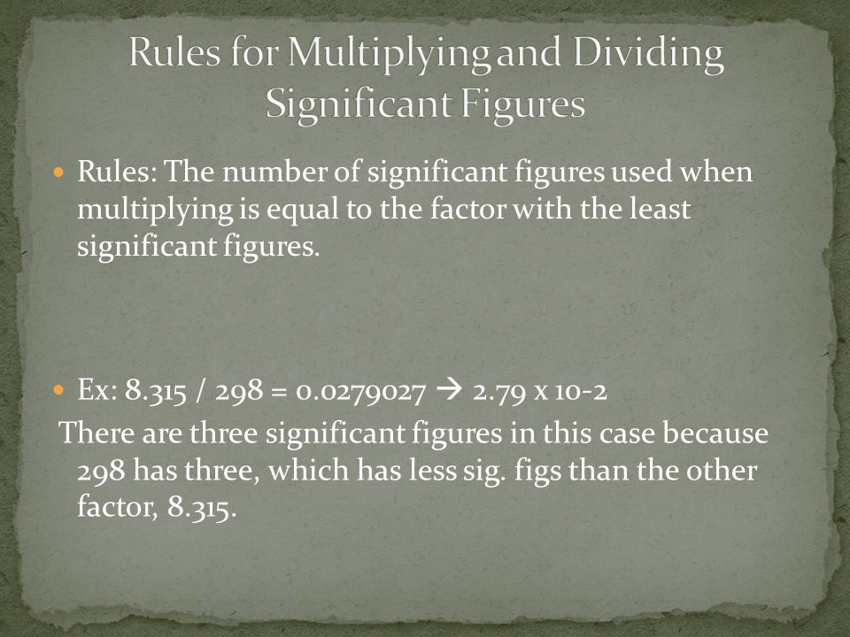 Rules: The number of significant figures used when multiplying is equal to the factor with the least significant figures.