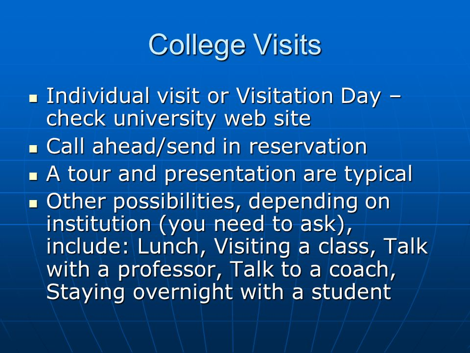 College Visits Individual visit or Visitation Day – check university web site Individual visit or Visitation Day – check university web site Call ahead/send in reservation Call ahead/send in reservation A tour and presentation are typical A tour and presentation are typical Other possibilities, depending on institution (you need to ask), include: Lunch, Visiting a class, Talk with a professor, Talk to a coach, Staying overnight with a student Other possibilities, depending on institution (you need to ask), include: Lunch, Visiting a class, Talk with a professor, Talk to a coach, Staying overnight with a student