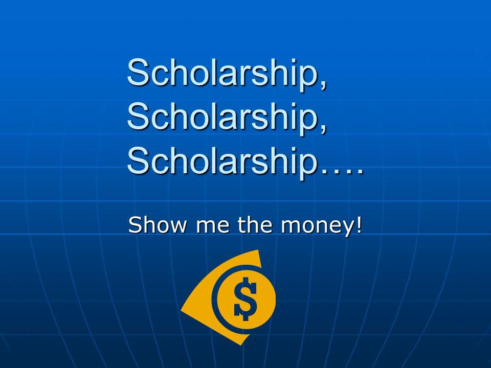 Scholarship, Scholarship, Scholarship…. Show me the money!