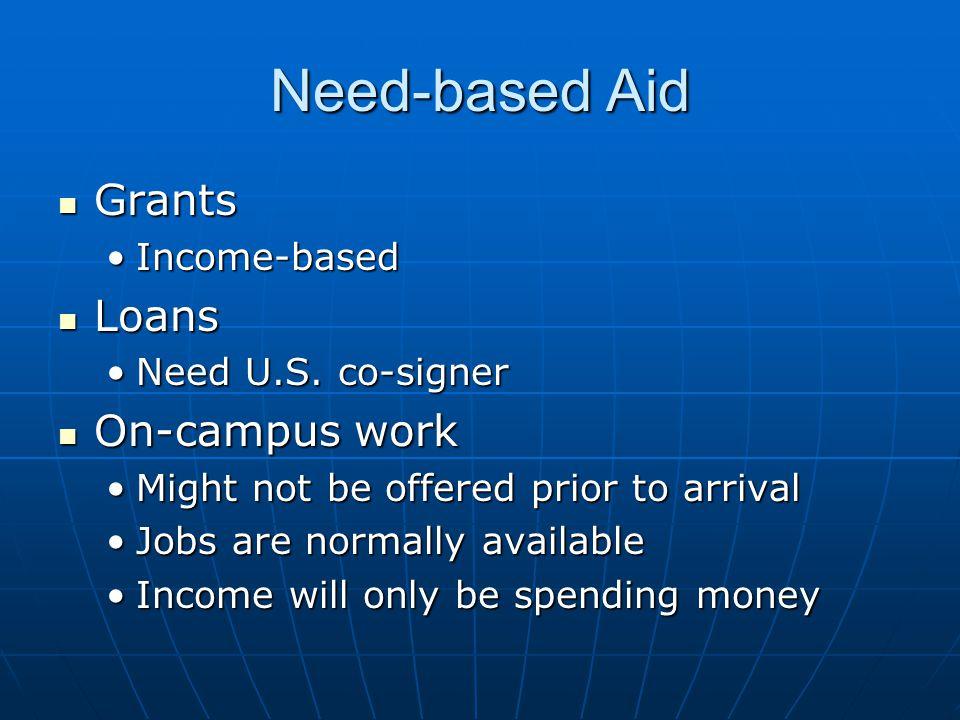 Need-based Aid Grants Grants Income-basedIncome-based Loans Loans Need U.S. co-signerNeed U.S. co-signer On-campus work On-campus work Might not be of