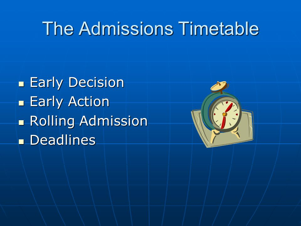 The Admissions Timetable Early Decision Early Decision Early Action Early Action Rolling Admission Rolling Admission Deadlines Deadlines