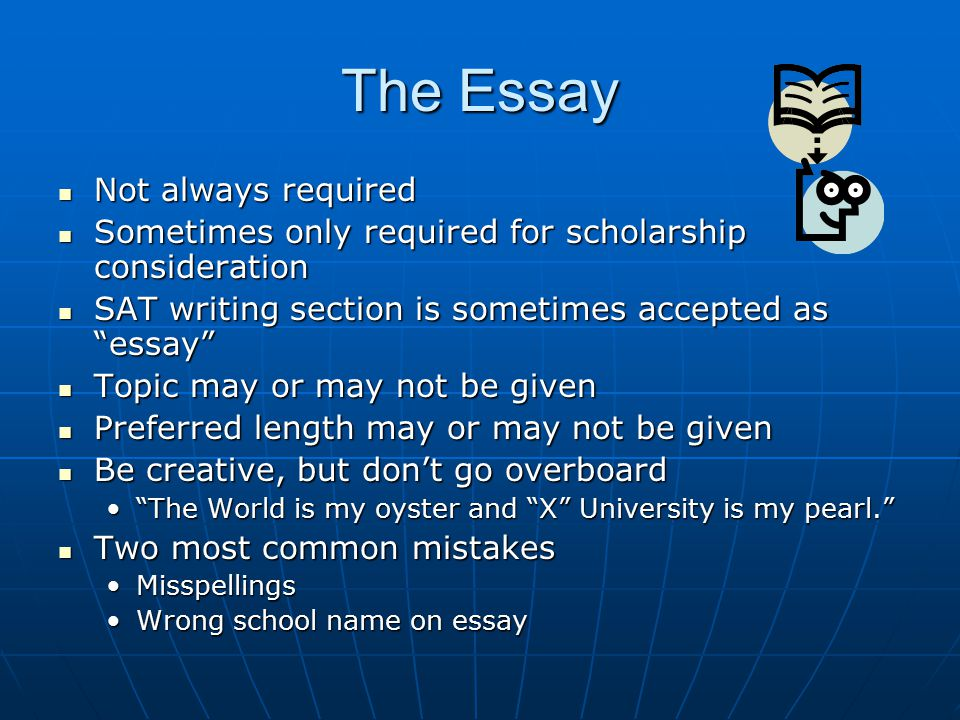 The Essay Not always required Not always required Sometimes only required for scholarship consideration Sometimes only required for scholarship consideration SAT writing section is sometimes accepted as essay SAT writing section is sometimes accepted as essay Topic may or may not be given Topic may or may not be given Preferred length may or may not be given Preferred length may or may not be given Be creative, but don't go overboard Be creative, but don't go overboard The World is my oyster and X University is my pearl. The World is my oyster and X University is my pearl. Two most common mistakes Two most common mistakes MisspellingsMisspellings Wrong school name on essayWrong school name on essay