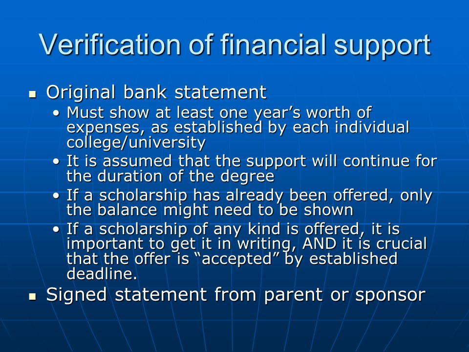 Verification of financial support Original bank statement Original bank statement Must show at least one year's worth of expenses, as established by each individual college/universityMust show at least one year's worth of expenses, as established by each individual college/university It is assumed that the support will continue for the duration of the degreeIt is assumed that the support will continue for the duration of the degree If a scholarship has already been offered, only the balance might need to be shownIf a scholarship has already been offered, only the balance might need to be shown If a scholarship of any kind is offered, it is important to get it in writing, AND it is crucial that the offer is accepted by established deadline.If a scholarship of any kind is offered, it is important to get it in writing, AND it is crucial that the offer is accepted by established deadline.