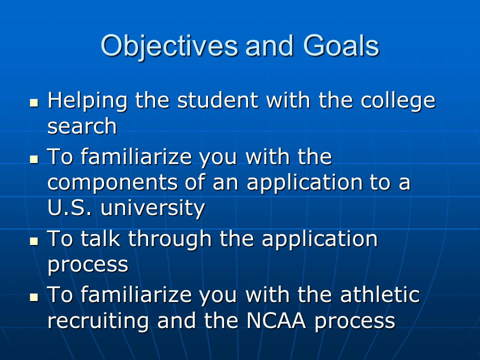 Objectives and Goals Helping the student with the college search Helping the student with the college search To familiarize you with the components of an application to a U.S.