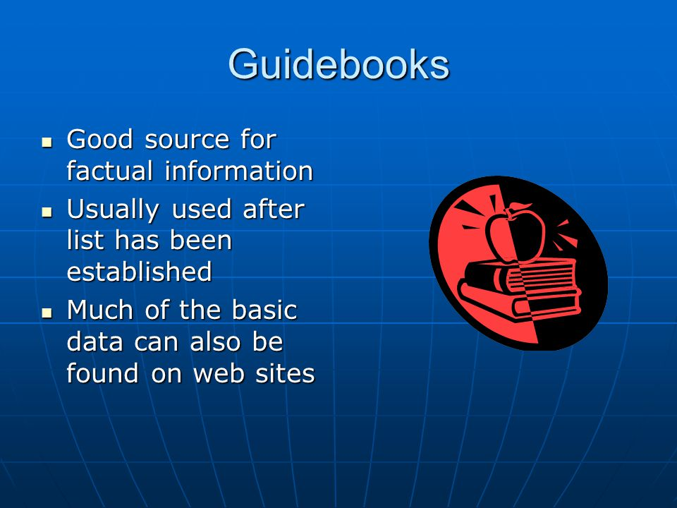 Guidebooks Good source for factual information Good source for factual information Usually used after list has been established Usually used after list has been established Much of the basic data can also be found on web sites Much of the basic data can also be found on web sites