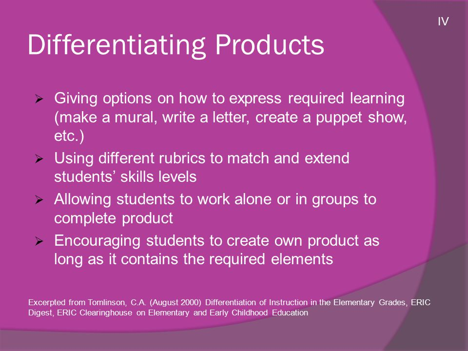 Differentiating Products  Giving options on how to express required learning (make a mural, write a letter, create a puppet show, etc.)  Using different rubrics to match and extend students' skills levels  Allowing students to work alone or in groups to complete product  Encouraging students to create own product as long as it contains the required elements Excerpted from Tomlinson, C.A.