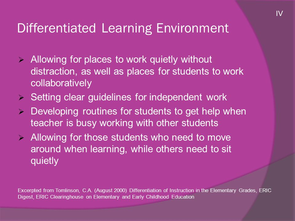 Differentiated Learning Environment  Allowing for places to work quietly without distraction, as well as places for students to work collaboratively  Setting clear guidelines for independent work  Developing routines for students to get help when teacher is busy working with other students  Allowing for those students who need to move around when learning, while others need to sit quietly Excerpted from Tomlinson, C.A.