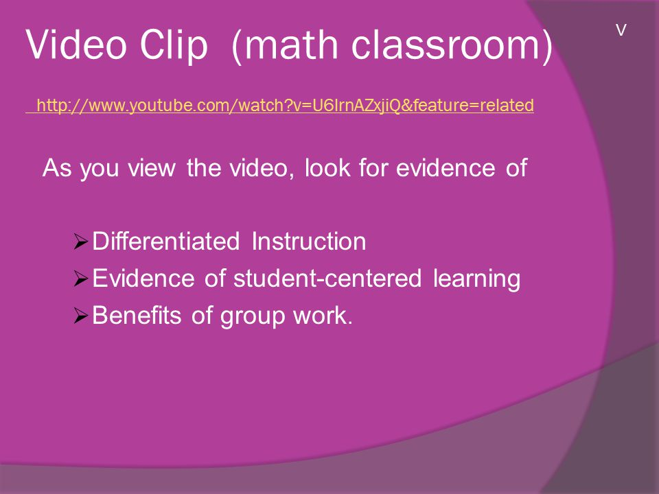 Video Clip (math classroom) http://www.youtube.com/watch v=U6lrnAZxjiQ&feature=related http://www.youtube.com/watch v=U6lrnAZxjiQ&feature=related As you view the video, look for evidence of  Differentiated Instruction  Evidence of student-centered learning  Benefits of group work.