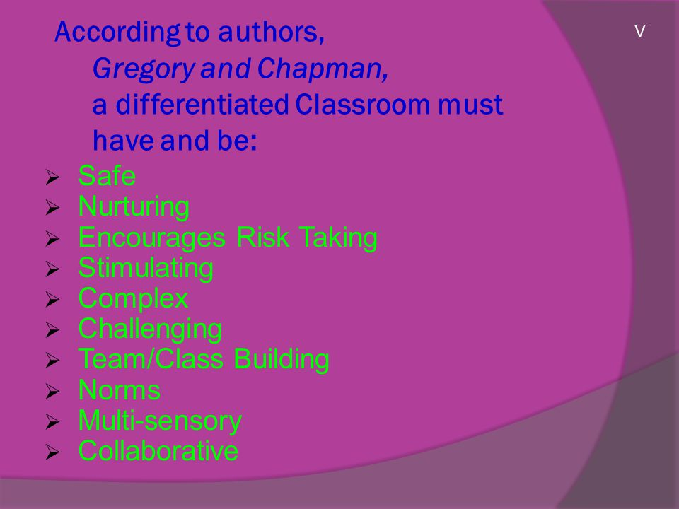 According to authors, Gregory and Chapman, a differentiated Classroom must have and be:  Safe  Nurturing  Encourages Risk Taking  Stimulating  Complex  Challenging  Team/Class Building  Norms  Multi-sensory  Collaborative V