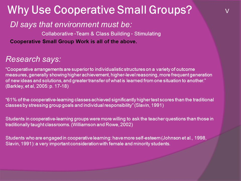 Why Use Cooperative Small Groups? DI says that environment must be: Collaborative -Team & Class Building - Stimulating Cooperative Small Group Work is