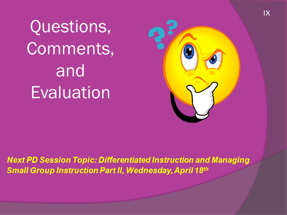 Questions, Comments, and Evaluation Next PD Session Topic: Differentiated Instruction and Managing Small Group Instruction Part II, Wednesday, April 18 th IX