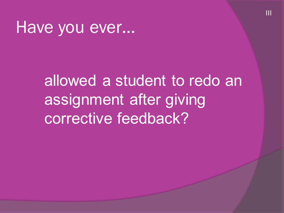 Have you ever… allowed a student to redo an assignment after giving corrective feedback? III