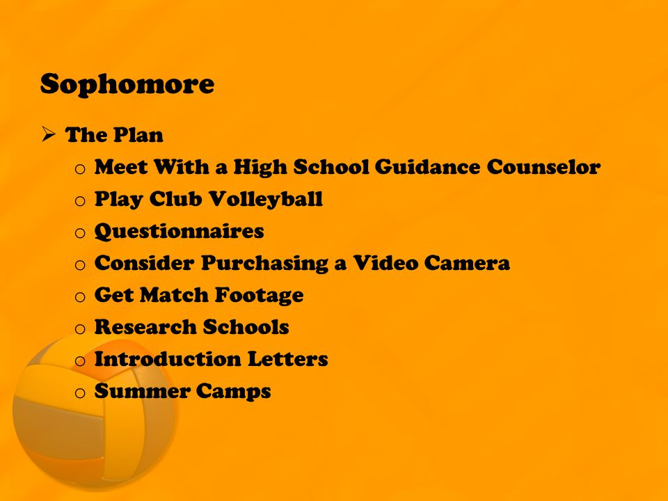 Sophomore  The Plan o Meet With a High School Guidance Counselor o Play Club Volleyball o Questionnaires o Consider Purchasing a Video Camera o Get Match Footage o Research Schools o Introduction Letters o Summer Camps