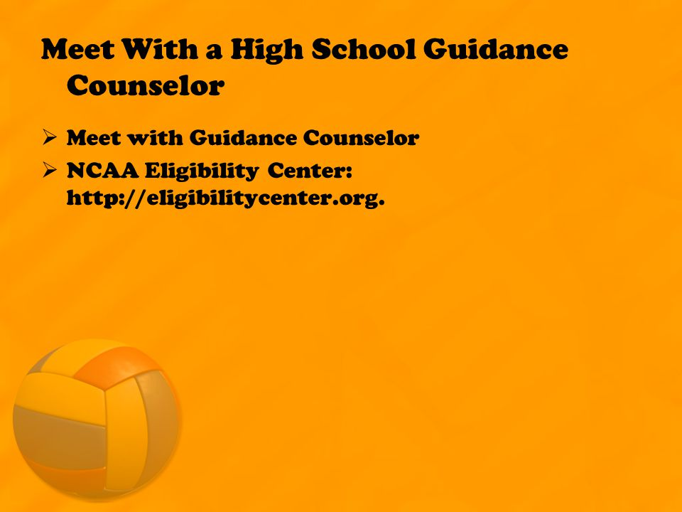 Meet With a High School Guidance Counselor  Meet with Guidance Counselor  NCAA Eligibility Center: http://eligibilitycenter.org.