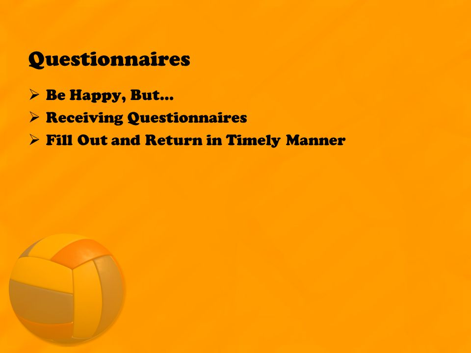 Questionnaires  Be Happy, But…  Receiving Questionnaires  Fill Out and Return in Timely Manner