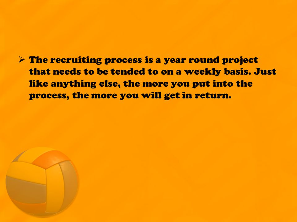  The recruiting process is a year round project that needs to be tended to on a weekly basis.