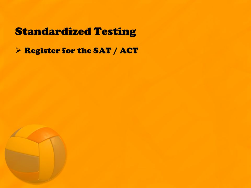 Standardized Testing  Register for the SAT / ACT