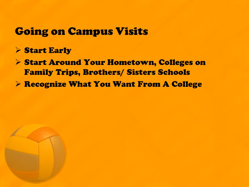 Going on Campus Visits  Start Early  Start Around Your Hometown, Colleges on Family Trips, Brothers/ Sisters Schools  Recognize What You Want From A College