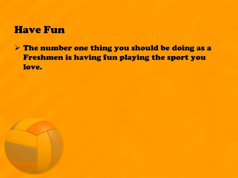 Have Fun  The number one thing you should be doing as a Freshmen is having fun playing the sport you love.