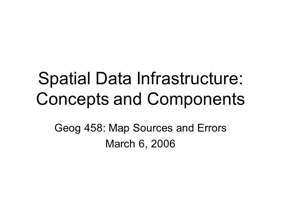 Spatial Data Infrastructure: Concepts and Components Geog 458: Map Sources and Errors March 6, 2006