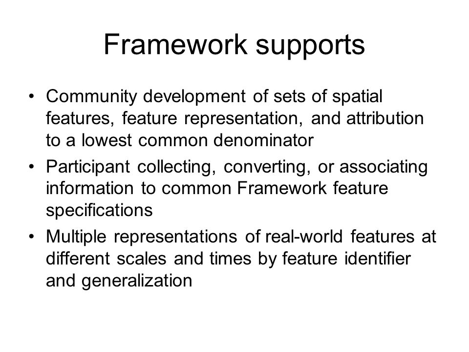 Framework supports Community development of sets of spatial features, feature representation, and attribution to a lowest common denominator Participant collecting, converting, or associating information to common Framework feature specifications Multiple representations of real-world features at different scales and times by feature identifier and generalization