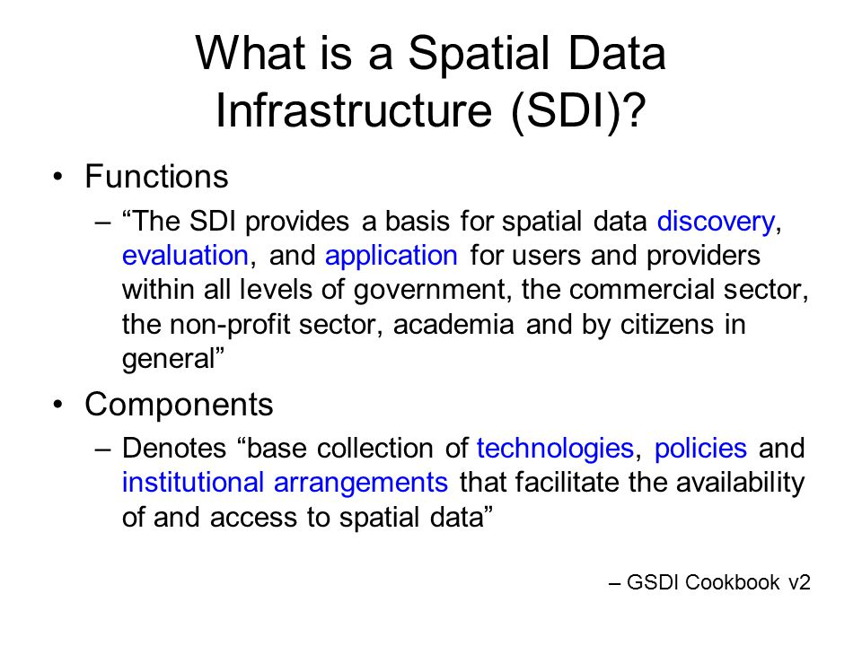 Components of SDI Technology –hardware, software, networks, databases, technical implementation plans) Policies & institutional arrangements – governance, data privacy & security, data sharing, cost recovery People –training, professional development, cooperation, outreach