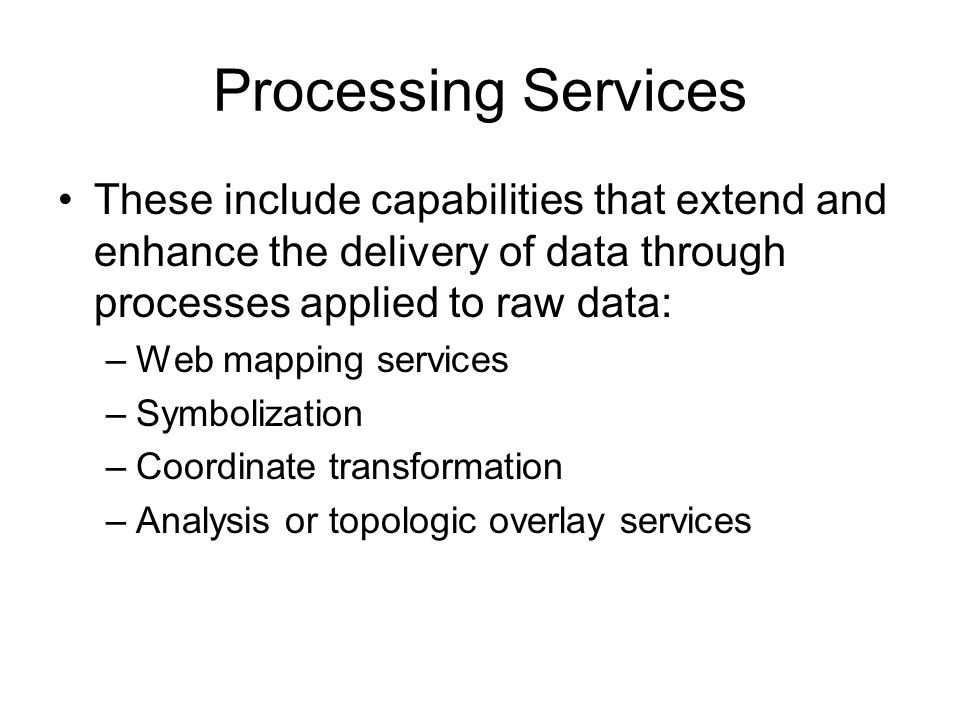 Processing Services These include capabilities that extend and enhance the delivery of data through processes applied to raw data: –Web mapping services –Symbolization –Coordinate transformation –Analysis or topologic overlay services