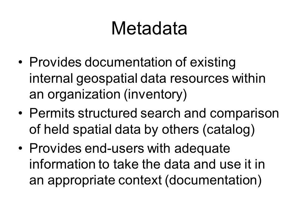 Metadata Provides documentation of existing internal geospatial data resources within an organization (inventory) Permits structured search and comparison of held spatial data by others (catalog) Provides end-users with adequate information to take the data and use it in an appropriate context (documentation)