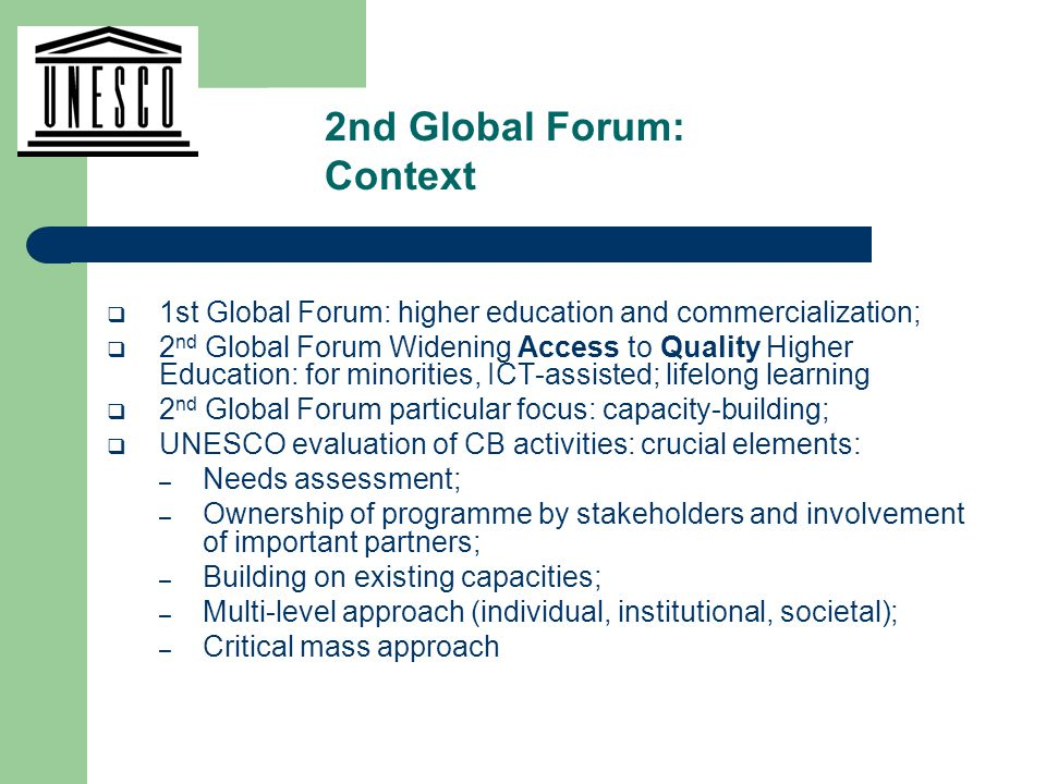  1st Global Forum: higher education and commercialization;  2 nd Global Forum Widening Access to Quality Higher Education: for minorities, ICT-assisted; lifelong learning  2 nd Global Forum particular focus: capacity-building;  UNESCO evaluation of CB activities: crucial elements: – Needs assessment; – Ownership of programme by stakeholders and involvement of important partners; – Building on existing capacities; – Multi-level approach (individual, institutional, societal); – Critical mass approach 2nd Global Forum: Context
