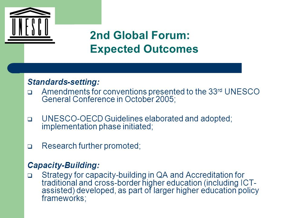 Standards-setting:  Amendments for conventions presented to the 33 rd UNESCO General Conference in October 2005;  UNESCO-OECD Guidelines elaborated and adopted; implementation phase initiated;  Research further promoted; Capacity-Building:  Strategy for capacity-building in QA and Accreditation for traditional and cross-border higher education (including ICT- assisted) developed, as part of larger higher education policy frameworks; 2nd Global Forum: Expected Outcomes