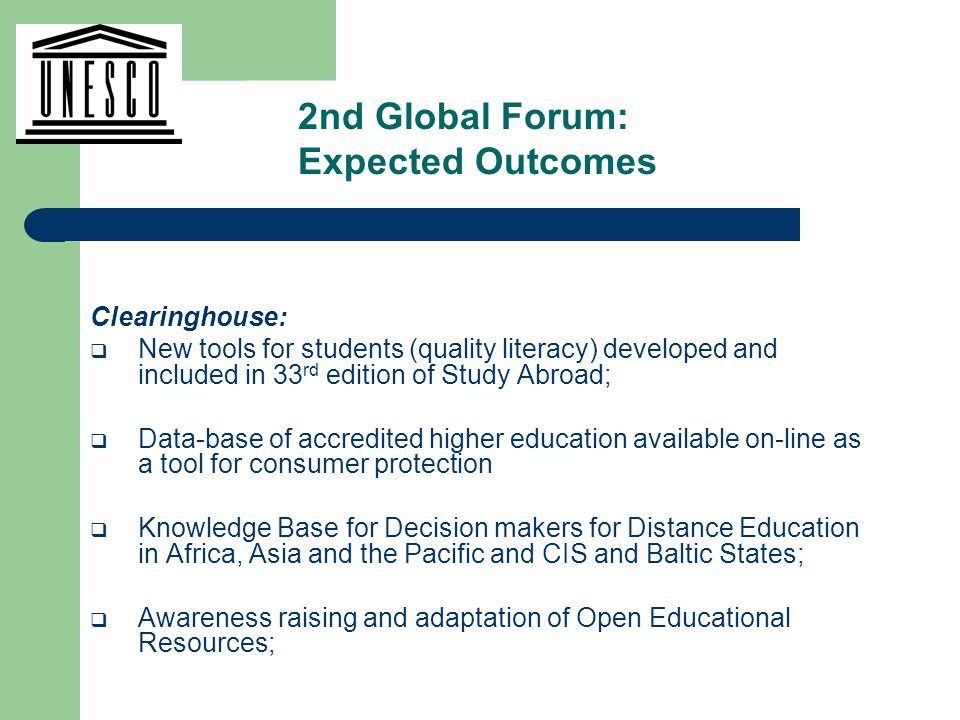 Clearinghouse:  New tools for students (quality literacy) developed and included in 33 rd edition of Study Abroad;  Data-base of accredited higher education available on-line as a tool for consumer protection  Knowledge Base for Decision makers for Distance Education in Africa, Asia and the Pacific and CIS and Baltic States;  Awareness raising and adaptation of Open Educational Resources; 2nd Global Forum: Expected Outcomes
