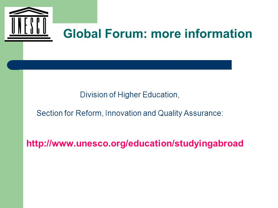 Division of Higher Education, Section for Reform, Innovation and Quality Assurance: http://www.unesco.org/education/studyingabroad Global Forum: more