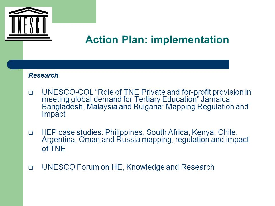 Research  UNESCO-COL Role of TNE Private and for-profit provision in meeting global demand for Tertiary Education Jamaica, Bangladesh, Malaysia and Bulgaria: Mapping Regulation and Impact  IIEP case studies: Philippines, South Africa, Kenya, Chile, Argentina, Oman and Russia mapping, regulation and impact of TNE  UNESCO Forum on HE, Knowledge and Research Action Plan: implementation