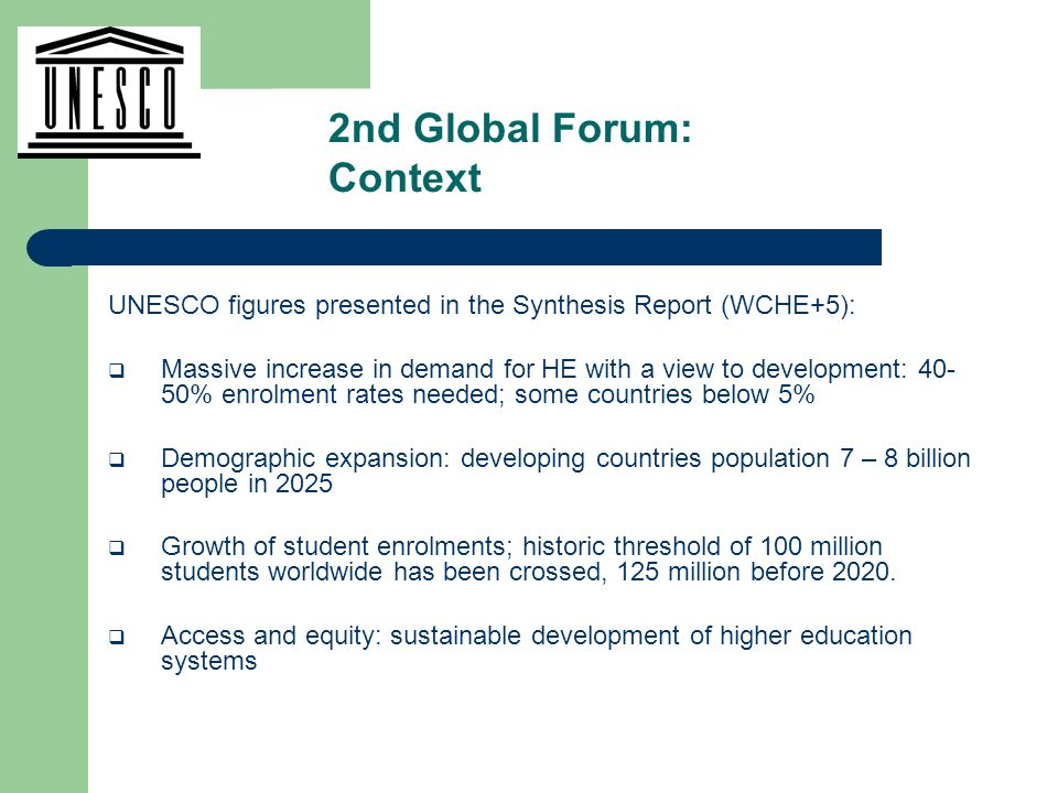 UNESCO figures presented in the Synthesis Report (WCHE+5):  Massive increase in demand for HE with a view to development: 40- 50% enrolment rates needed; some countries below 5%  Demographic expansion: developing countries population 7 – 8 billion people in 2025  Growth of student enrolments; historic threshold of 100 million students worldwide has been crossed, 125 million before 2020.