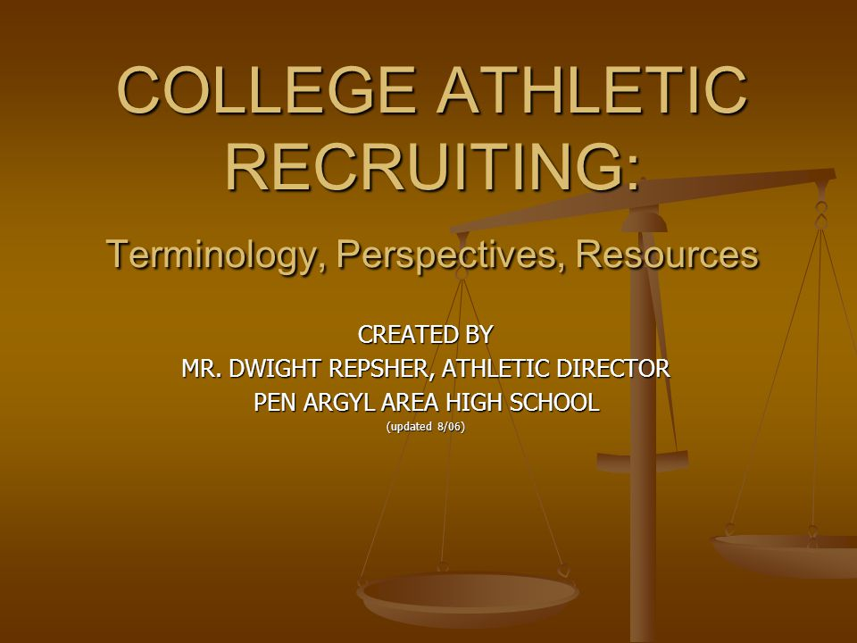 COLLEGE ATHLETIC RECRUITING: Terminology, Perspectives, Resources CREATED BY MR. DWIGHT REPSHER, ATHLETIC DIRECTOR PEN ARGYL AREA HIGH SCHOOL (updated