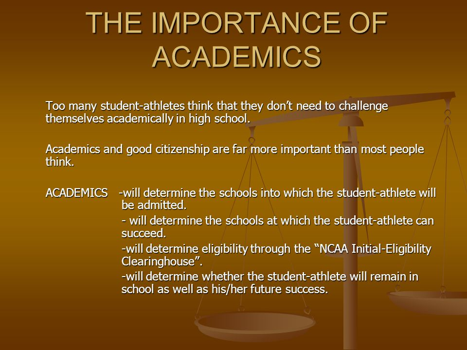 THE IMPORTANCE OF ACADEMICS Too many student-athletes think that they don't need to challenge themselves academically in high school.