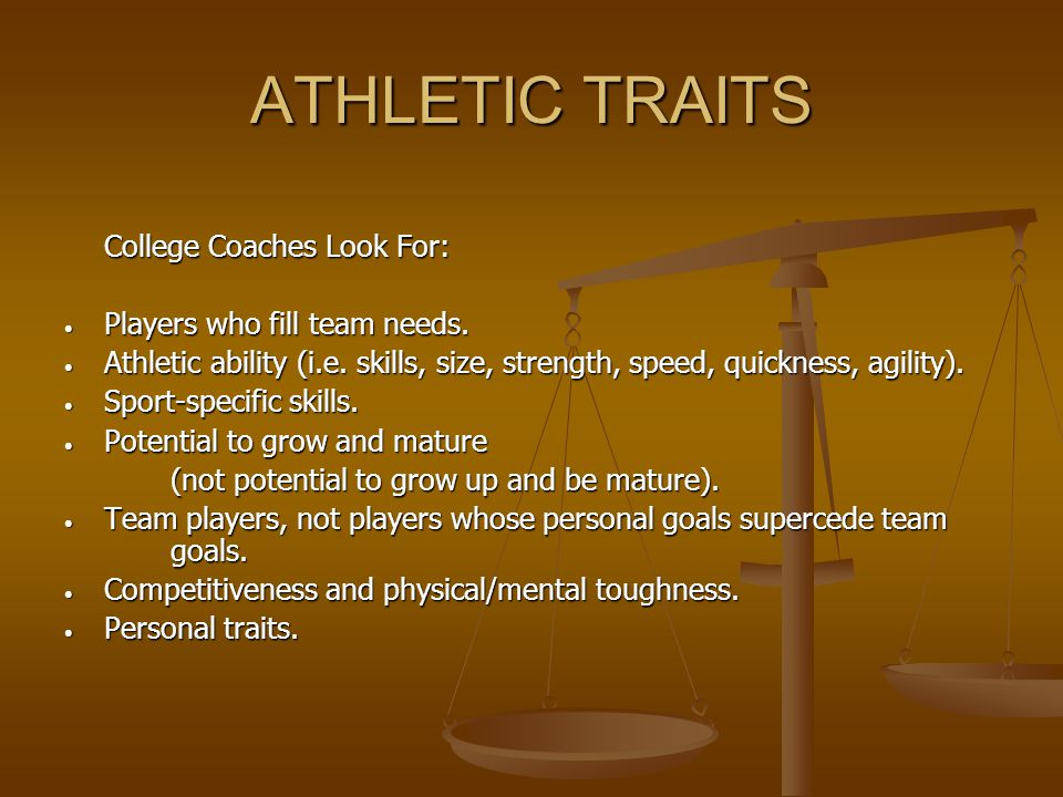 ATHLETIC TRAITS College Coaches Look For: Players who fill team needs. Players who fill team needs. Athletic ability (i.e. skills, size, strength, spe
