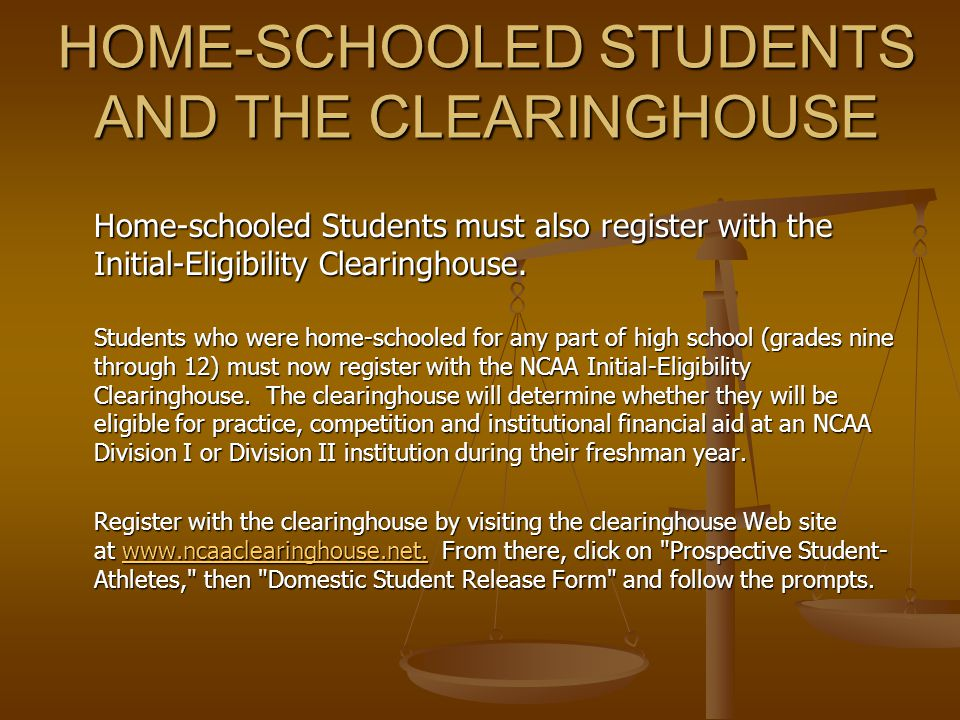 HOME-SCHOOLED STUDENTS AND THE CLEARINGHOUSE Home-schooled Students must also register with the Initial-Eligibility Clearinghouse.