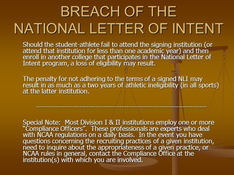 BREACH OF THE NATIONAL LETTER OF INTENT Should the student-athlete fail to attend the signing institution (or attend that institution for less than one academic year) and then enroll in another college that participates in the National Letter of Intent program, a loss of eligibility may result.