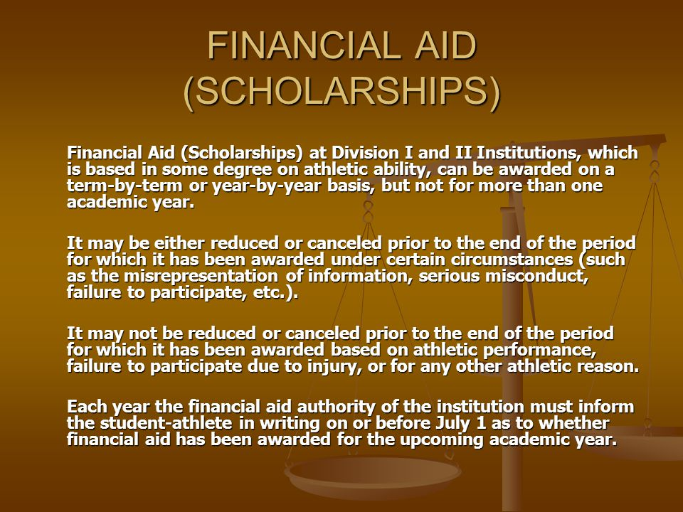 FINANCIAL AID (SCHOLARSHIPS) Financial Aid (Scholarships) at Division I and II Institutions, which is based in some degree on athletic ability, can be awarded on a term-by-term or year-by-year basis, but not for more than one academic year.