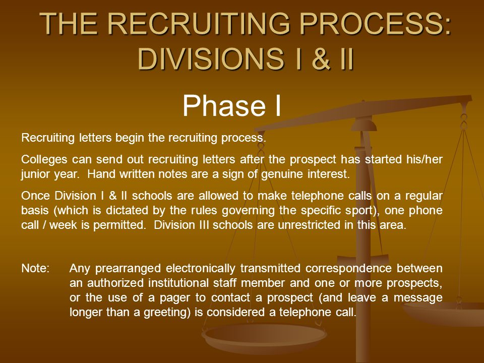 THE RECRUITING PROCESS: DIVISIONS I & II Phase I Recruiting letters begin the recruiting process. Colleges can send out recruiting letters after the p